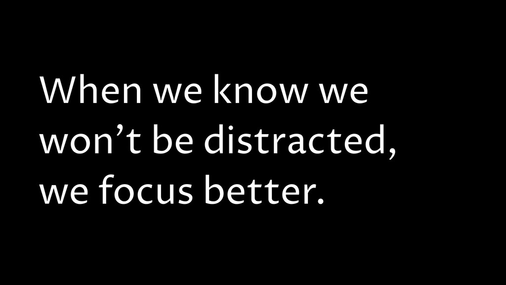 When we know we won't be distracted, we focus b...