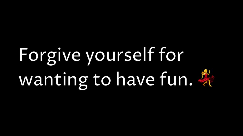 Forgive yourself for wanting to have fun.