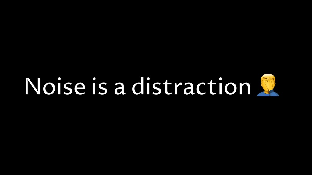 Noise is a distraction