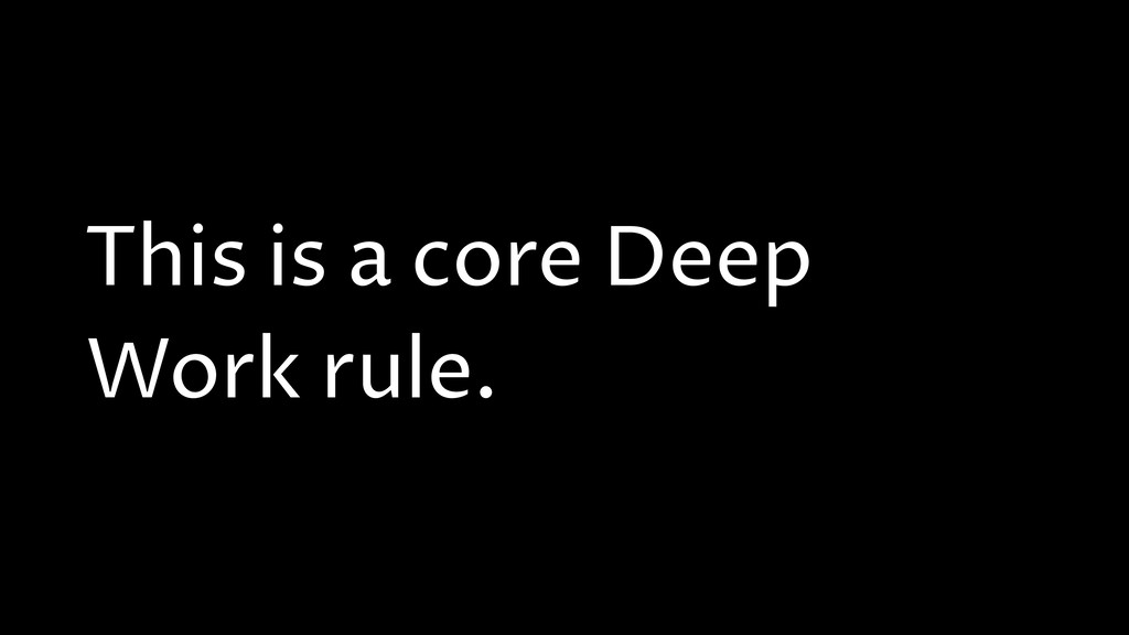This is a core Deep Work rule.