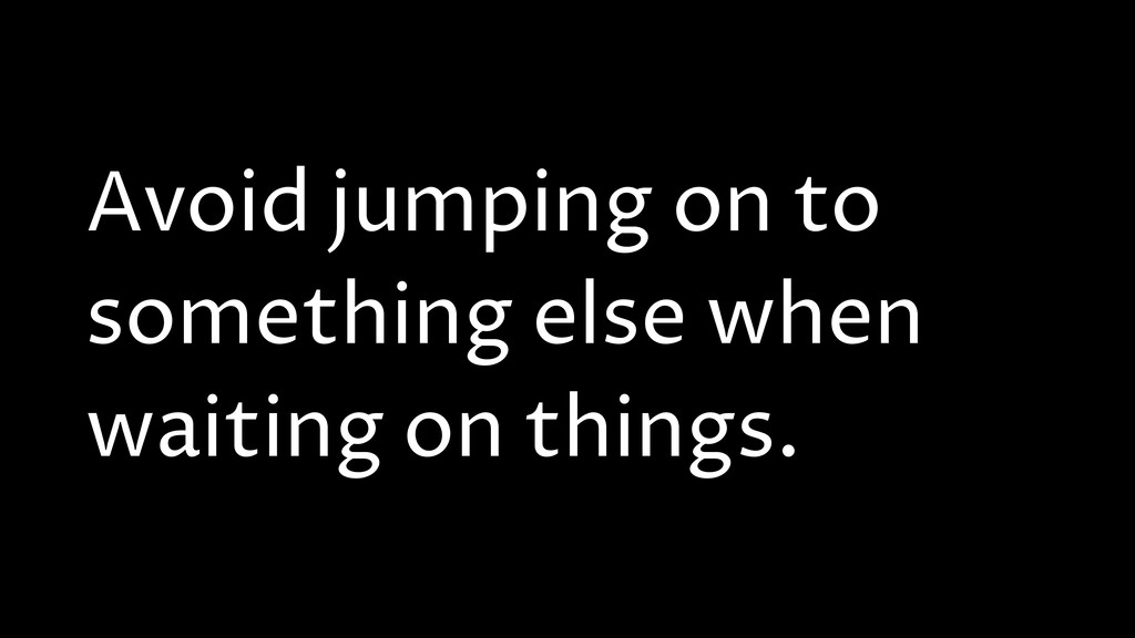 Avoid jumping on to something else when waiting...