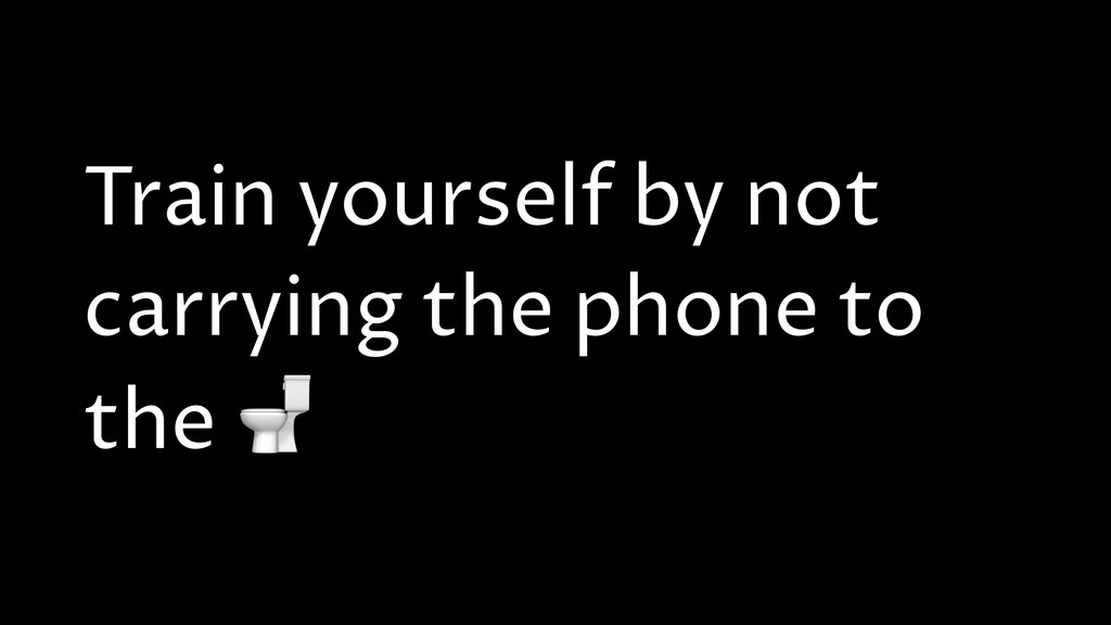 Train yourself by not carrying the phone to the