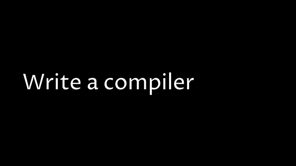 Write a compiler