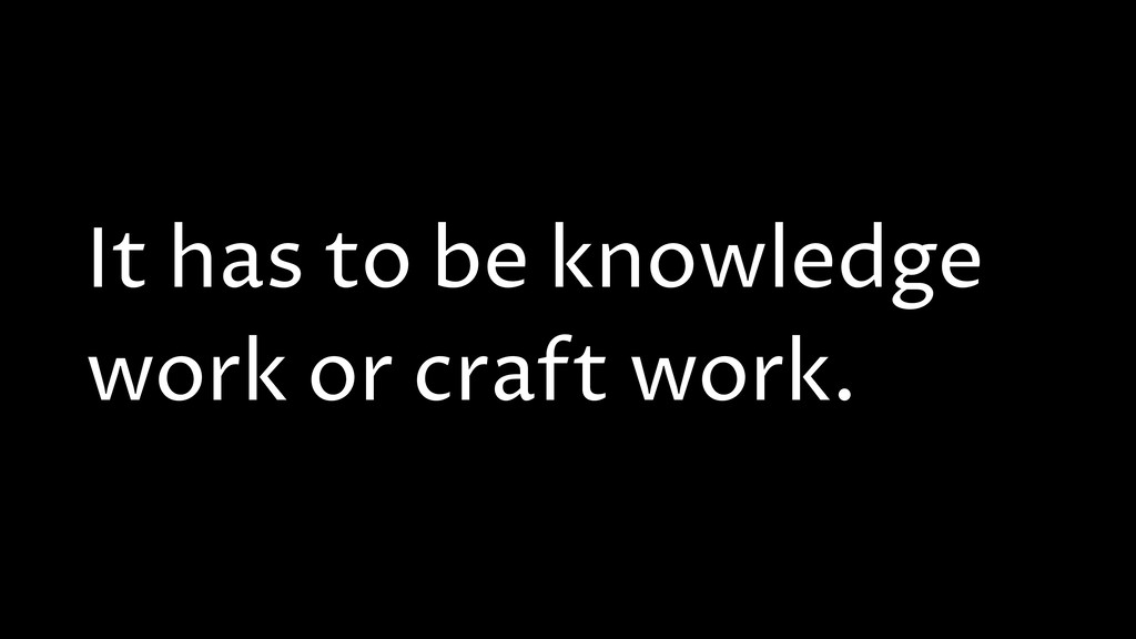 It has to be knowledge work or craft work.
