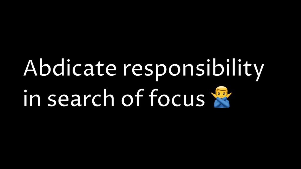 Abdicate responsibility in search of focus ?