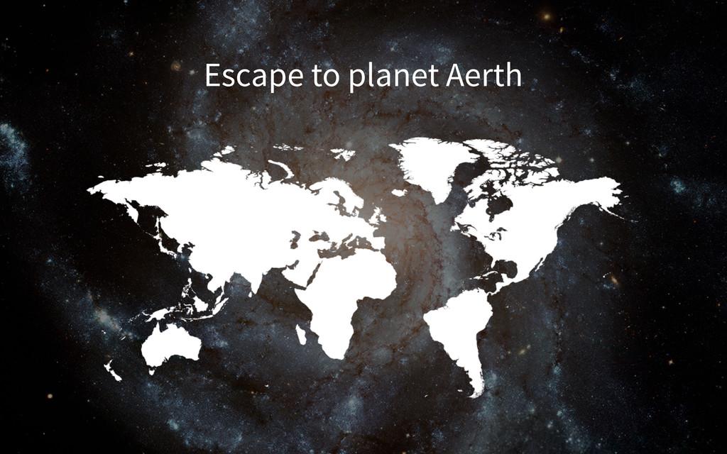 Escape to planet Aerth