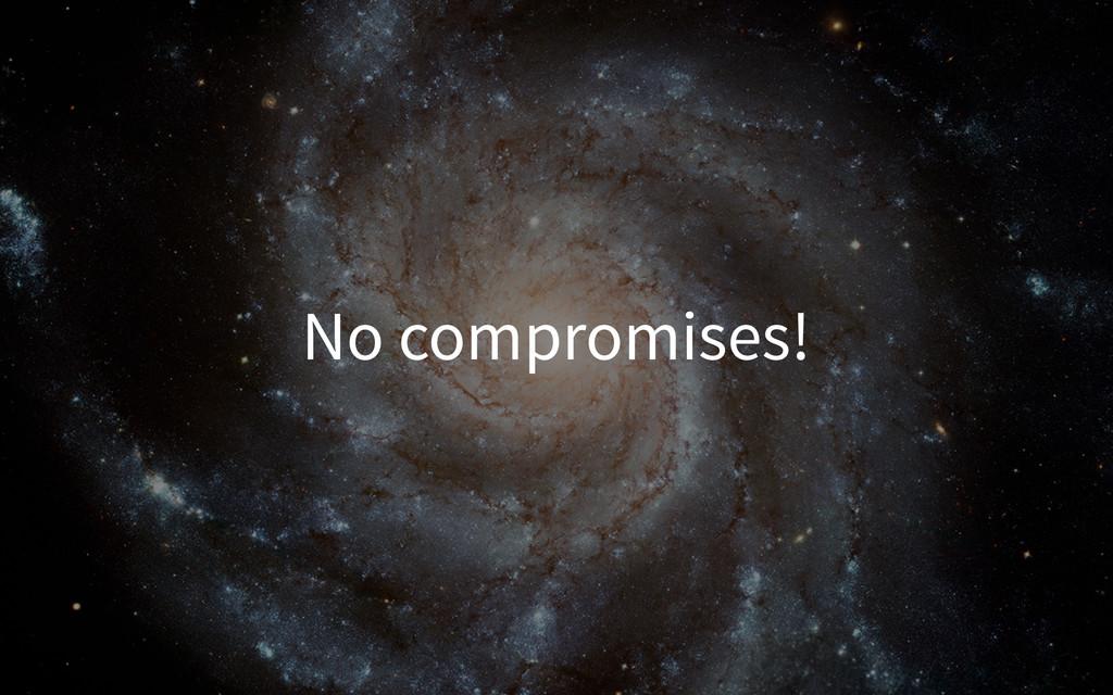 No compromises!