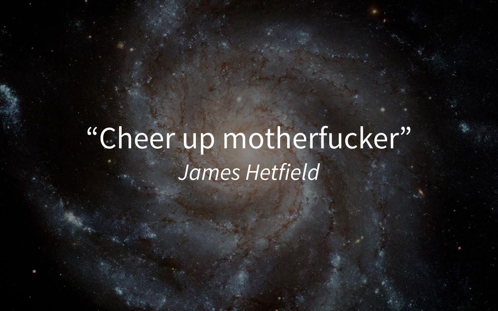 """""""Cheer up motherfucker"""" James Hetfield"""