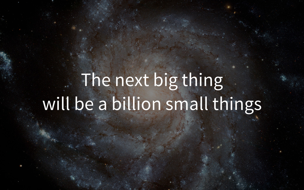 The next big thing will be a billion small thin...