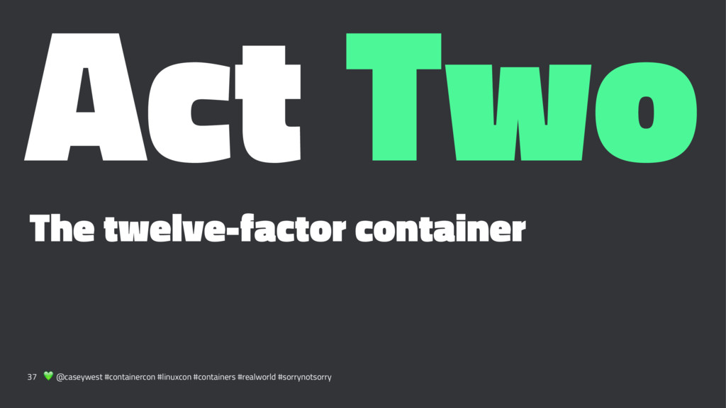 Act Two The twelve-factor container 37 ! @casey...