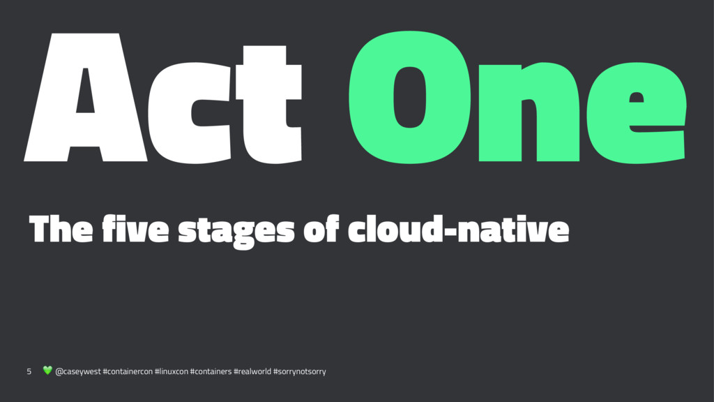 Act One The five stages of cloud-native 5 ! @ca...