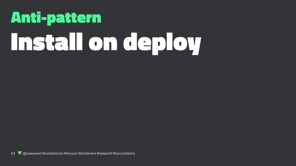 Anti-pattern Install on deploy 63 ! @caseywest ...