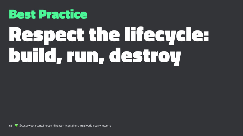 Best Practice Respect the lifecycle: build, run...