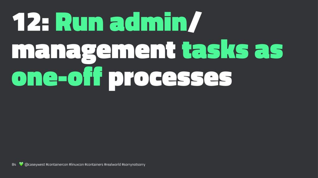 12: Run admin/ management tasks as one-off proc...
