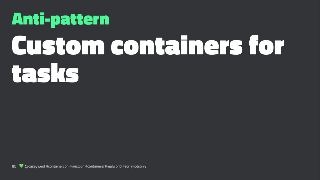 Anti-pattern Custom containers for tasks 85 ! @...