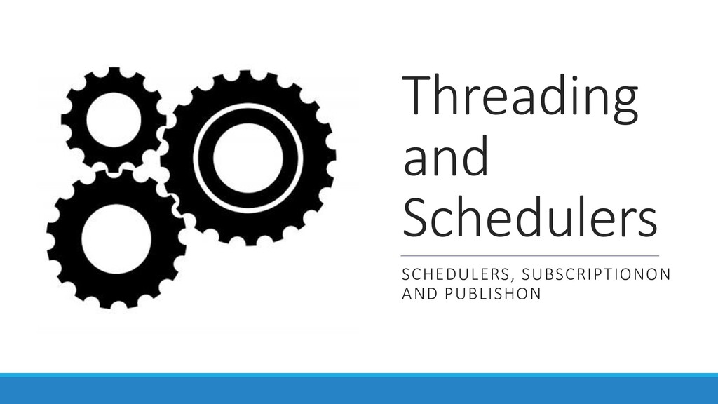 Threading and Schedulers SCHEDULERS, SUBSCRIPTI...