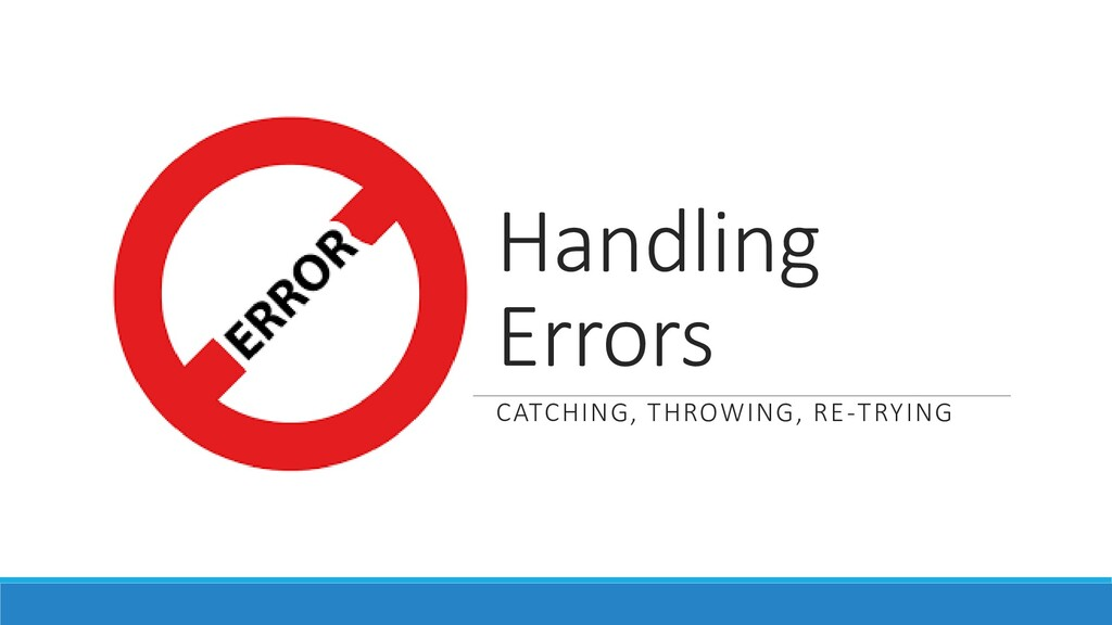 Handling Errors CATCHING, THROWING, RE-TRYING