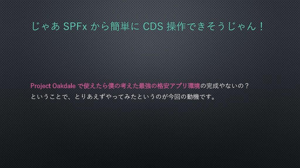 じゃあ SPFx から簡単に CDS 操作できそうじゃん! Project Oakdale で...