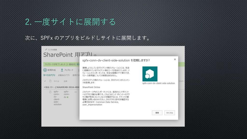2. 一度サイトに展開する 次に、SPFx のアプリをビルドしサイトに展開します。