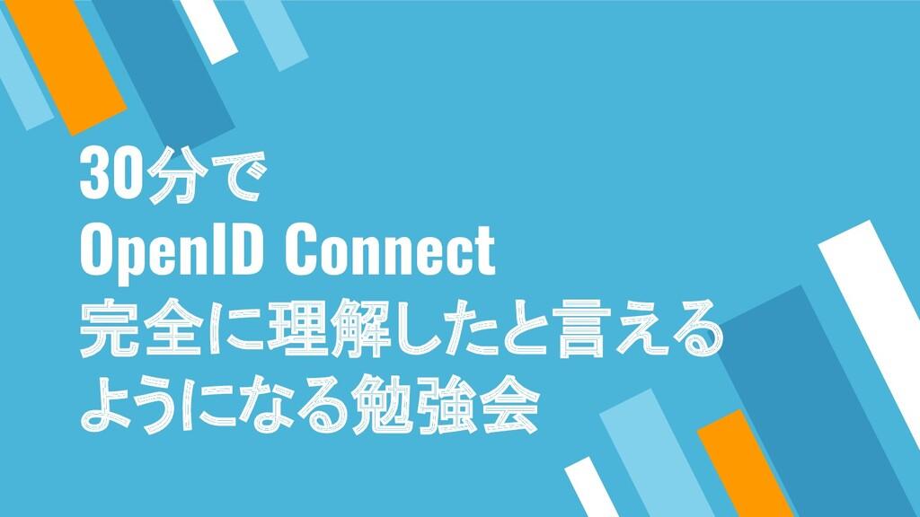 30分で OpenID Connect 完全に理解したと言える ようになる勉強会