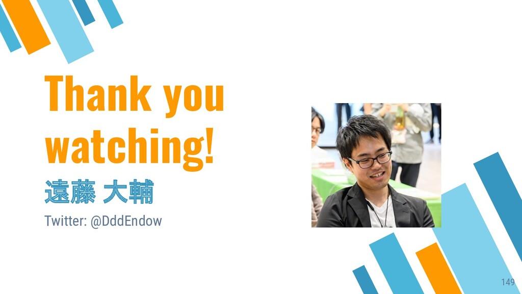 Thank you watching! 遠藤 大輔 Twitter: @DddEndow 149