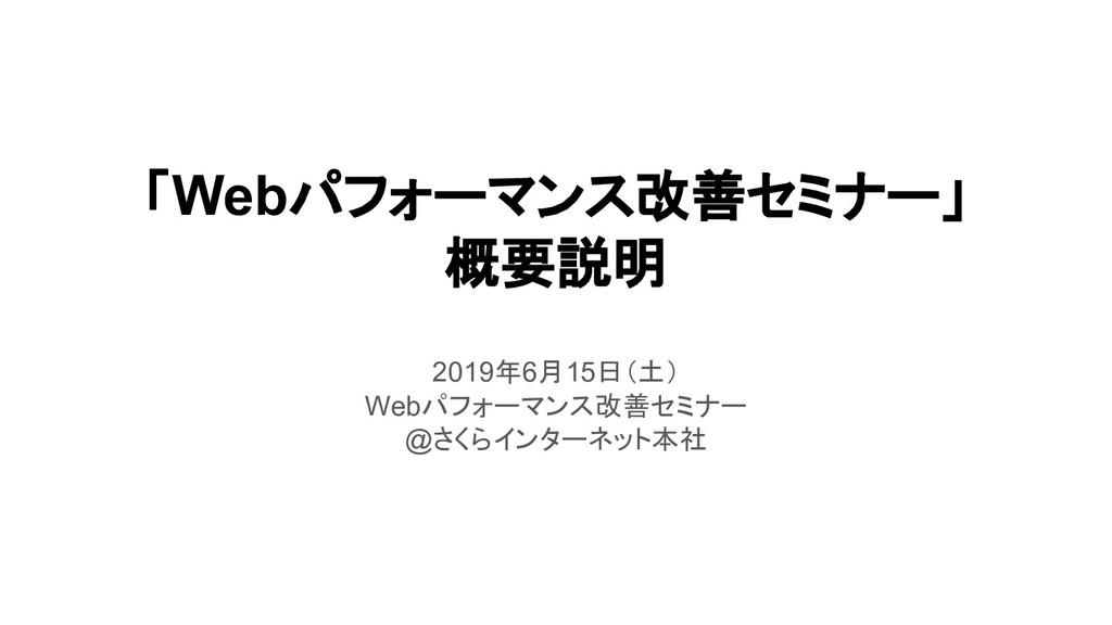 「Webパフォーマンス改善セミナー」 概要説明 2019年6月15日(土) Webパフォーマン...