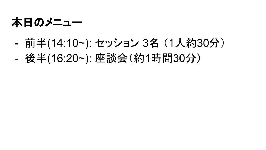 本日のメニュー - 前半(14:10~): セッション 3名 (1人約30分) - 後半(16...