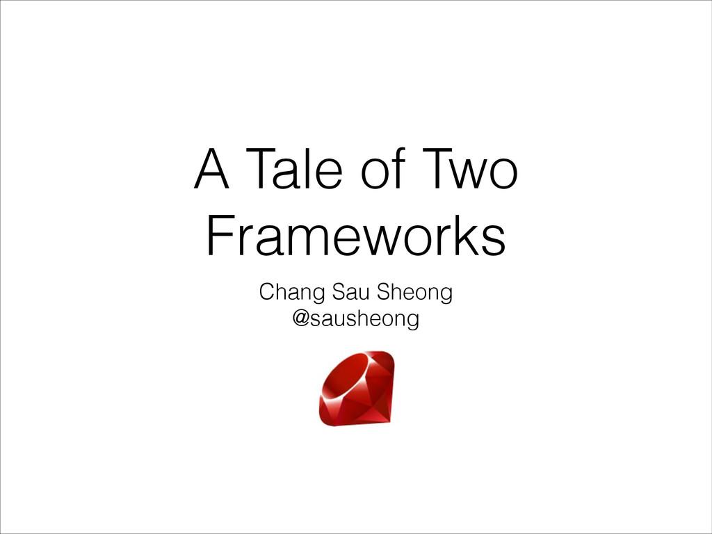 A Tale of Two Frameworks Chang Sau Sheong @saus...