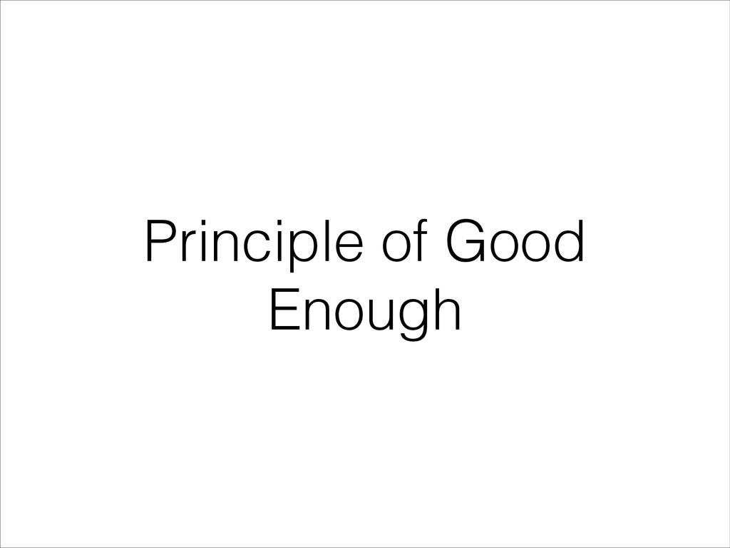 Principle of Good Enough