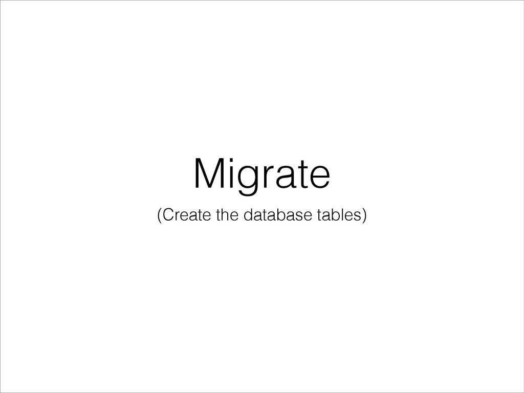 Migrate (Create the database tables)