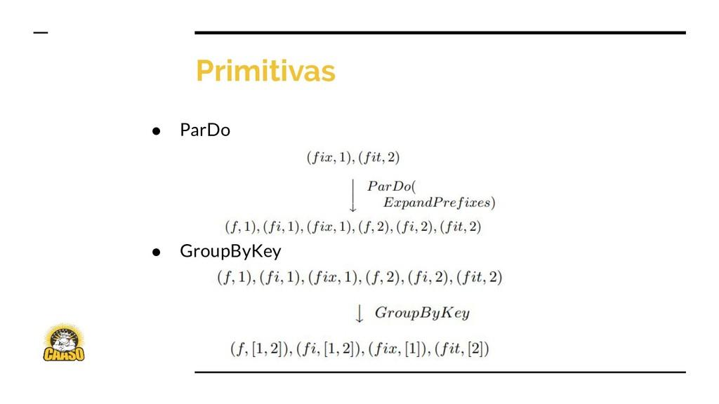 Primitivas ● ParDo ● GroupByKey