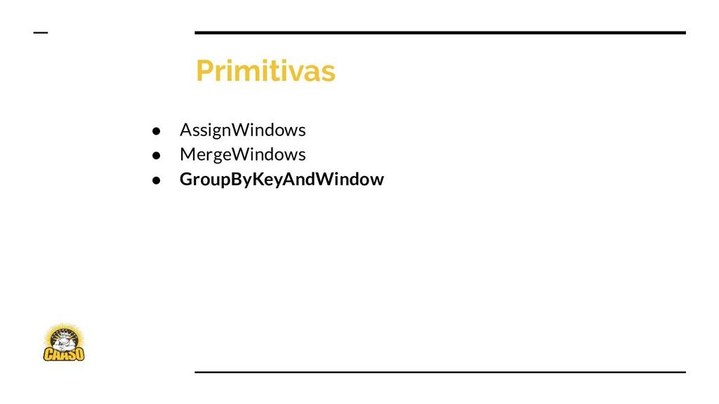 Primitivas ● AssignWindows ● MergeWindows ● Gro...
