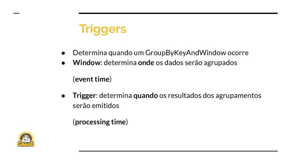 Triggers ● Determina quando um GroupByKeyAndWin...