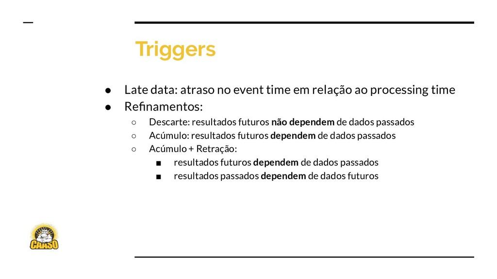 Triggers ● Late data: atraso no event time em r...