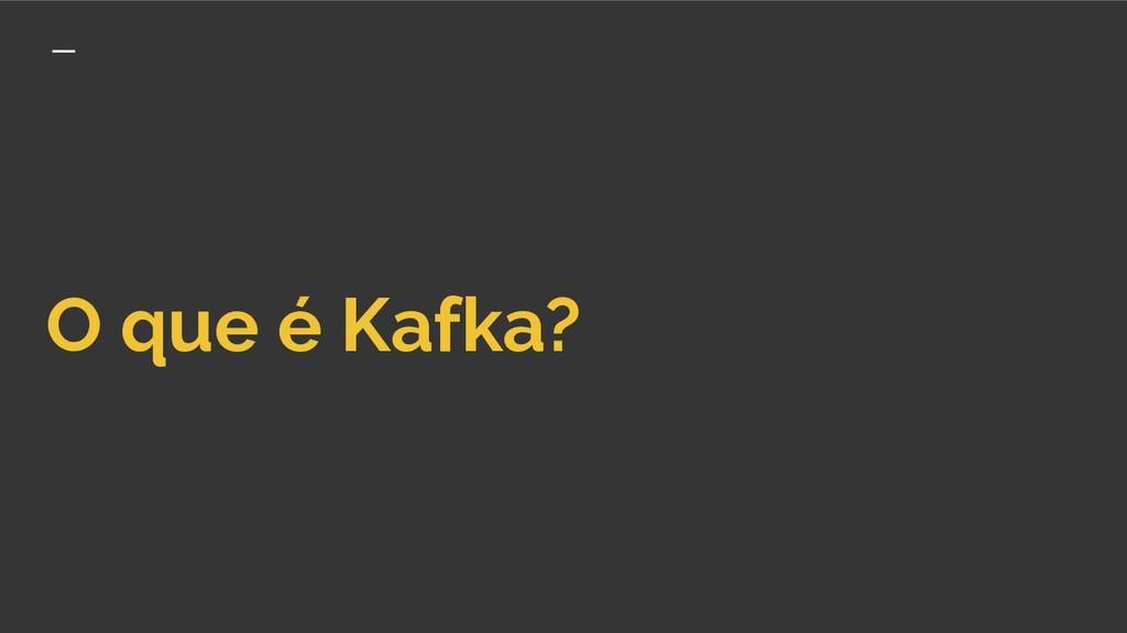 O que é Kafka?