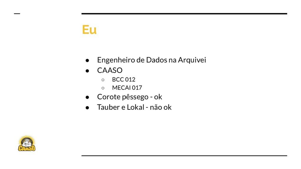 Eu ● Engenheiro de Dados na Arquivei ● CAASO ○ ...