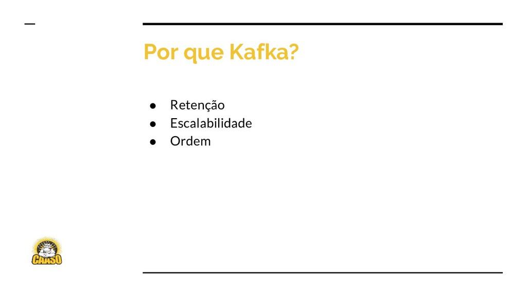 Por que Kafka? ● Retenção ● Escalabilidade ● Or...