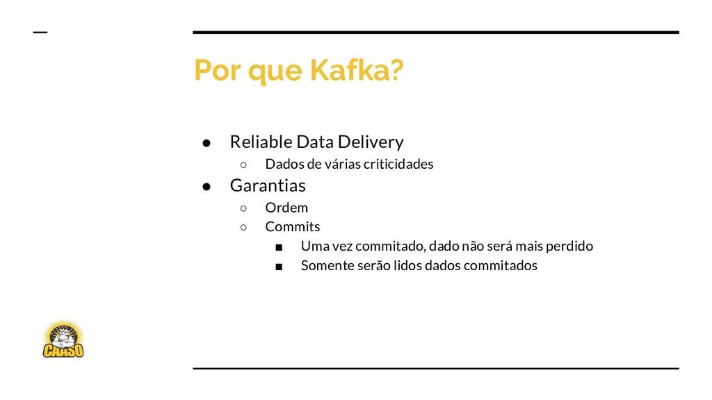 Por que Kafka? ● Reliable Data Delivery ○ Dados...