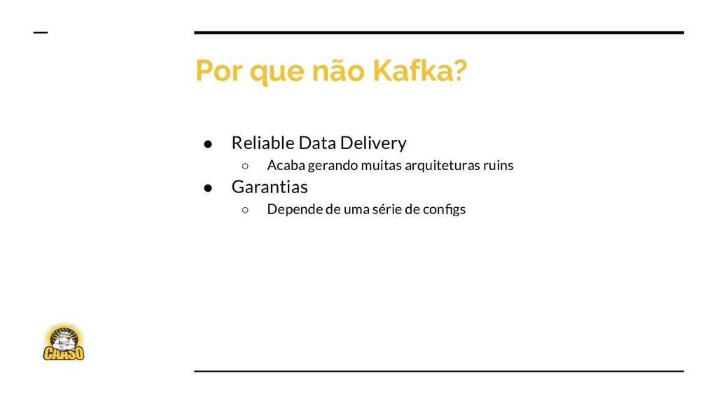 Por que não Kafka? ● Reliable Data Delivery ○ A...