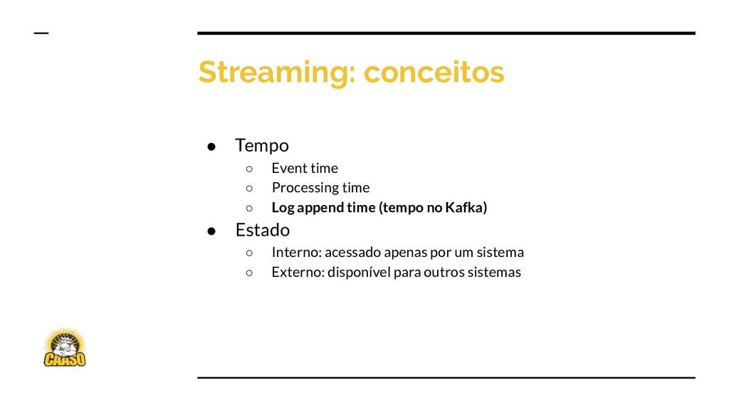 Streaming: conceitos ● Tempo ○ Event time ○ Pro...