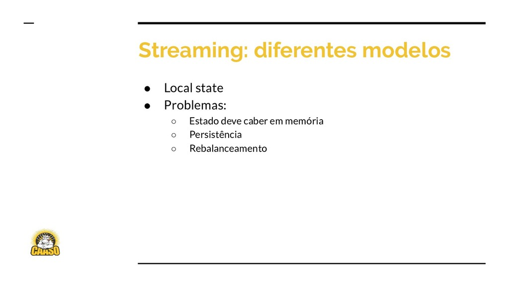 Streaming: diferentes modelos ● Local state ● P...