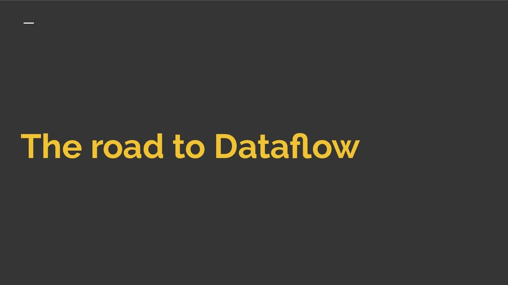 The road to Dataflow