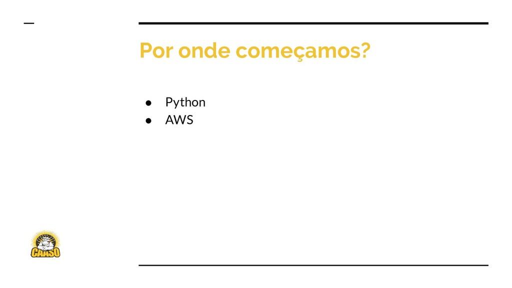 Por onde começamos? ● Python ● AWS