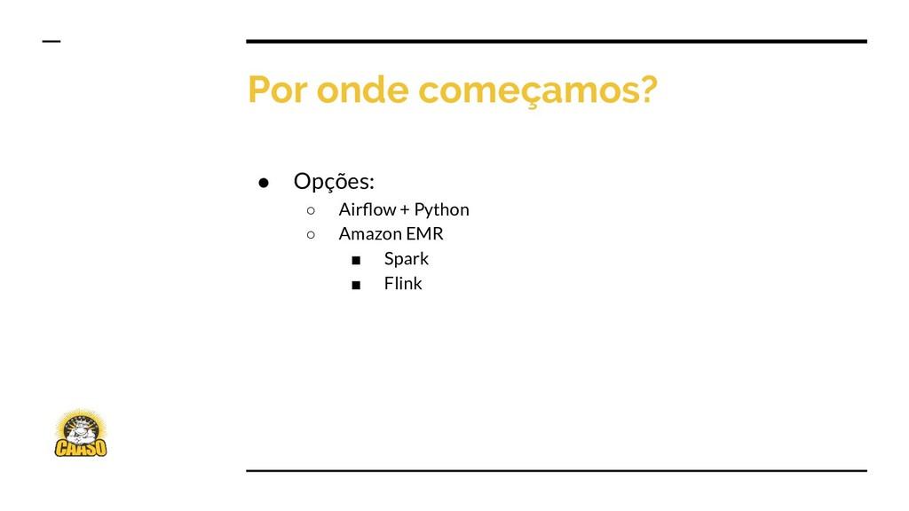 Por onde começamos? ● Opções: ○ Airflow + Python...