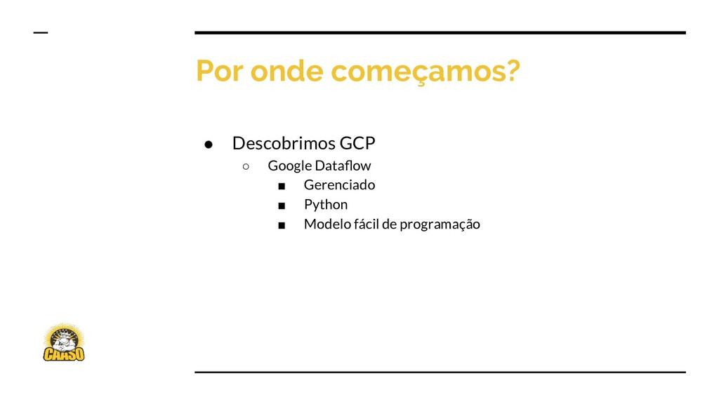 Por onde começamos? ● Descobrimos GCP ○ Google ...