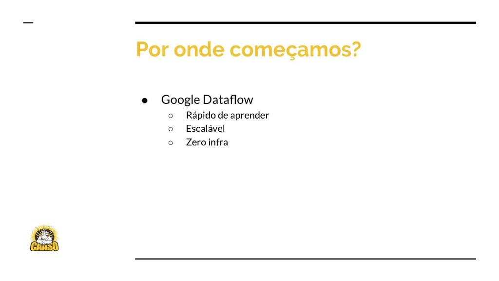 Por onde começamos? ● Google Dataflow ○ Rápido d...