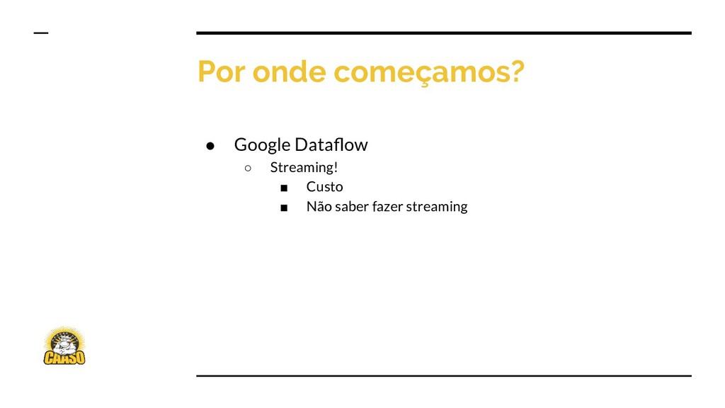 Por onde começamos? ● Google Dataflow ○ Streamin...