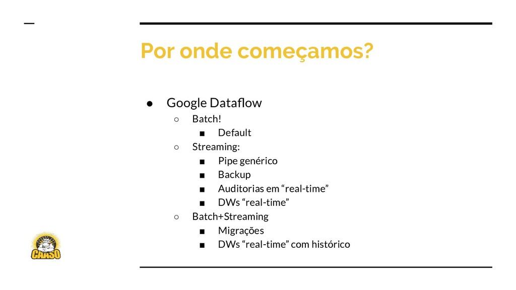 Por onde começamos? ● Google Dataflow ○ Batch! ■...