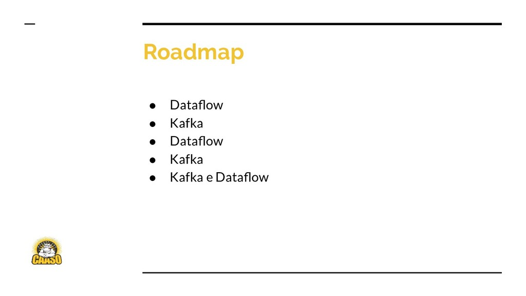 Roadmap ● Dataflow ● Kafka ● Dataflow ● Kafka ● K...