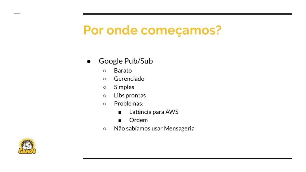 Por onde começamos? ● Google Pub/Sub ○ Barato ○...